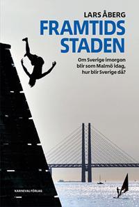 Framtidsstaden : Om Sverige imorgon blir som Malmö idag, hur blir Sverige då?