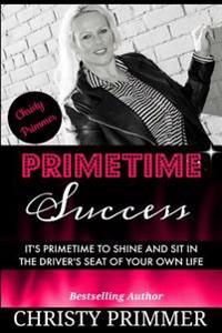 Primetime Success: It's Primetime to Shine and Sit in the Driver's Seat of Your Own Life!