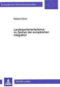 Landesparlamentarismus Im Zeichen Der Europaeischen Integration: Beteiligungschancen Und Handlungsdefizite Der Landtage in Der Europapolitik Der Laend