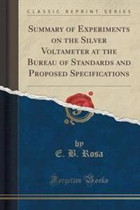 Summary of Experiments on the Silver Voltameter at the Bureau of Standards and Proposed Specifications (Classic Reprint)
