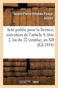 Acte Public Pour La Licence, Ex�cution de l'Article 4, Titre 2, Loi Du 22 Vent�se, an XII 1854