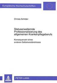 Statuserweiternde Professionalisierung Des Allgemeinen Krankenpflegeberufs: Konsequenzen Eines Anderen Selbstverstaendnisses
