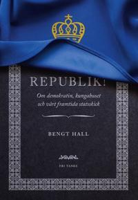 Republik! : om demokratin, kungahuset och vårt framtida statsskick
