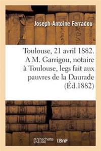 Toulouse, Le 21 Avril 1882. a M. Garrigou, Notaire � Toulouse, Legs Fait Aux Pauvres de la Daurade