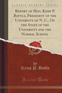 Report of Hon. Kemp P. Battle, President of the University of N. C., on the State of the University and the Normal School (Classic Reprint)