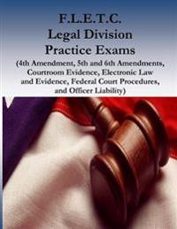 F.L.E.T.C. Legal Division Practice Exams: (4th Amendment, 5th and 6th Amendments, Courtroom Evidence, Electronic Law and Evidence, Federal Court Proce