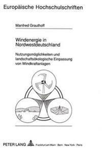 Windenergie in Nordwestdeutschland: Nutzungsmoeglichkeiten Und Landschaftsoekologische Einpassung Von Windkraftanlagen