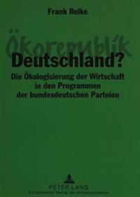 Oekorepublik Deutschland?: Die Oekologisierung Der Wirtschaft in Den Programmen Der Bundesdeutschen Parteien