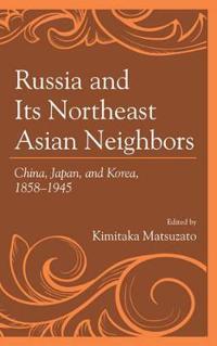 Russia and Its Northeast Asian Neighbors: China, Japan, and Korea, 1858-1945
