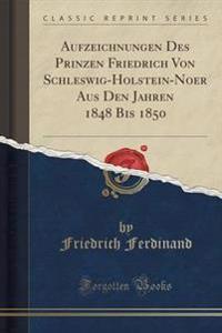 Aufzeichnungen Des Prinzen Friedrich Von Schleswig-Holstein-Noer Aus Den Jahren 1848 Bis 1850 (Classic Reprint)