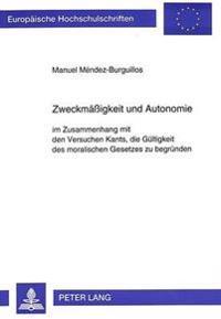 Zweckmaessigkeit Und Autonomie: Im Zusammenhang Mit Den Versuchen Kants, Die Gueltigkeit Des Moralischen Gesetzes Zu Begruenden