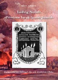 """Ludvig Nobel: """"Petroleum har en lysande framtid"""" : en historia om eldfängd olja och revolution i Baku"""