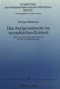 Das Asylgrundrecht Im Europaeischen Kontext: Wege Einer Europaeischen Harmonisierung Des Asyl- Und Fluechtlingsrechts
