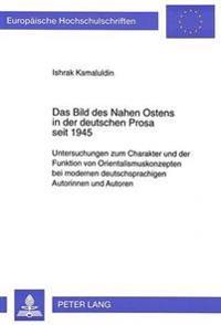 Das Bild Des Nahen Ostens in Der Deutschen Prosa Seit 1945: Untersuchungen Zum Charakter Und Der Funktion Von Orientalismuskonzepten Bei Modernen Deut