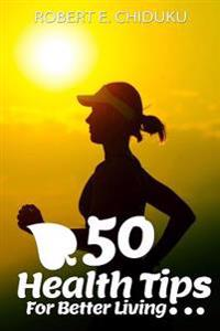 50 Health Tips for Better Living: Advancing Your Physical and Mental Wellness