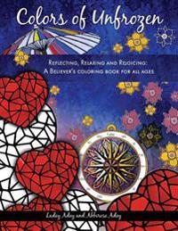 Colors of Unfrozen: Reflecting, Relaxing and Rejoicing: A Believer's Coloring Book for All Ages