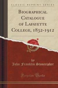 Biographical Catalogue of Lafayette College, 1832-1912 (Classic Reprint)
