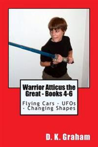 Warrior Atticus the Great - Books 4-6: Flying Cars - UFOs - Changing Shapes