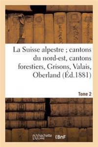 La Suisse Alpestre, Cantons Nord-Est, Cantons Forestiers, Grisons, Valais, Oberland Bernois Tome 2