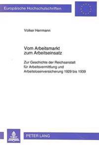 Vom Arbeitsmarkt Zum Arbeitseinsatz: Zur Geschichte Der Reichsanstalt Fuer Arbeitsvermittlung Und Arbeitslosenversicherung 1929 Bis 1939