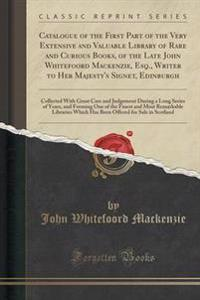 Catalogue of the First Part of the Very Extensive and Valuable Library of Rare and Curious Books, of the Late John Whitefoord MacKenzie, Esq., Writer to Her Majesty's Signet, Edinburgh