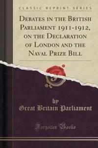 Debates in the British Parliament 1911-1912, on the Declaration of London and the Naval Prize Bill (Classic Reprint)