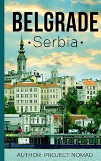 Belgrade: A Travel Guide for Your Perfect Belgrade Adventure!: Written by Local Serbian Travel Expert
