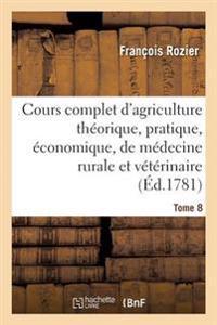 Cours Complet d'Agriculture Th�orique, �conomique Et de M�decine Rurale Et V�t�rinaire. Tome 8