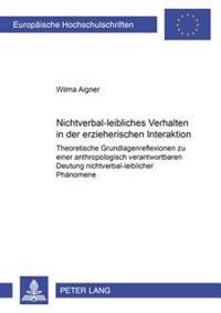 Nichtverbal-Leibliches Verhalten in Der Erzieherischen Interaktion: Theoretische Grundlagenreflexionen Zu Einer Anthropologisch Verantwortbaren Deutun
