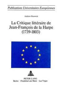 La Critique Litteraire de Jean-Francois de La Harpe (1739-1803)