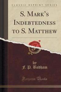 S. Mark's Indebtedness to S. Matthew (Classic Reprint)