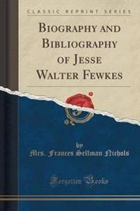 Biography and Bibliography of Jesse Walter Fewkes (Classic Reprint)