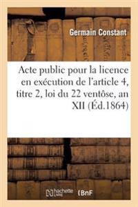 Acte Public Pour La Licence En Ex�cution de l'Article 4, Titre 2, Loi Du 22 Vent�se, an XII 1861