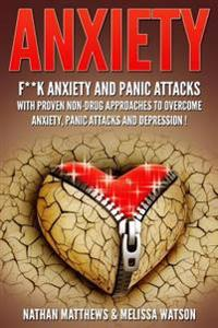 Anxiety: F**k Anxiety and Panic Attacks with Proven Non-Drug Approaches to Overcome Anxiety, Panic Attacks and Depression!