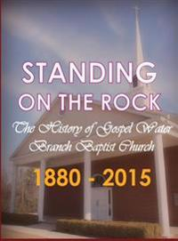 Standing on the Rock: The History of Gospel Water Branch Baptist Church 1880 - 2015