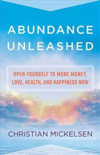Abundance Unleashed: Open Yourself to More Money, Love, Health, and Happiness Now