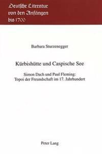 Kuerbishuette Und Caspische See: Simon Dach Und Paul Fleming: Topoi Der Freundschaft Im 17. Jahrhundert