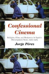 Confessional Cinema: Religion, Film, and Modernity in Spain's Development Years, 1960-1975