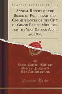 Annual Report of the Board of Police and Fire Commissioners of the City of Grand Rapids Michigan for the Year Ending April 30, 1893 (Classic Reprint)