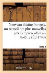 Nouveau Theatre Francois, Recueil Des Plus Nouvelles Pieces Representees Au Theatre Francais Tome 8