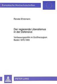Der Regierende Liberalismus in Der Defensive: Verfassungspolitik Im Grossherzogtum Baden 1876-1905