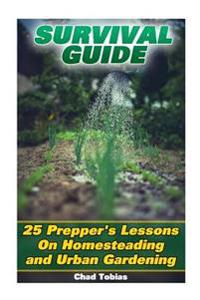Survival Guide: 25 Prepper's Lessons on Homesteading and Urban Gardening: (Deadly Skills, Homesteading, Prepping)