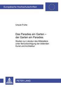 Das Paradies Ein Garten - Der Garten Ein Paradies: Studien Zur Literatur Des Mittelalters Unter Beruecksichtigung Der Bildenden Kunst Und Architektur