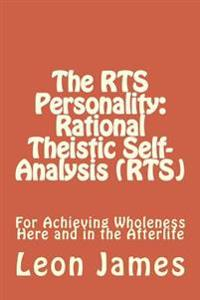 The Rts Personality: Rational Theistic Self-Analysis (Rts): For Achieving Wholeness Here and in the Afterlife