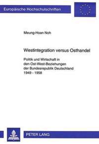 Westintegration Versus Osthandel: Politik Und Wirtschaft in Den Ost-West-Beziehungen Der Bundesrepublik Deutschland 1949-1958