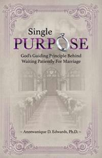 Single Purpose: God's Guiding Principle Behind Waiting Patiently for Marriage