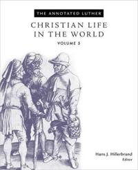 The Annnotated Luther, Volume 5: Christian Life in the World