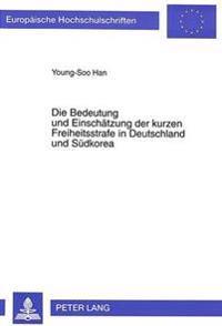 Die Bedeutung Und Einschaetzung Der Kurzen Freiheitsstrafe in Deutschland Und Suedkorea