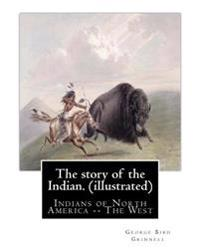 The Story of the Indian. by: George Bird Grinnell (Illustrated): Indians of North America -- The West