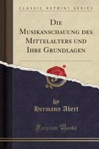 Die Musikanschauung Des Mittelalters Und Ihre Grundlagen (Classic Reprint)